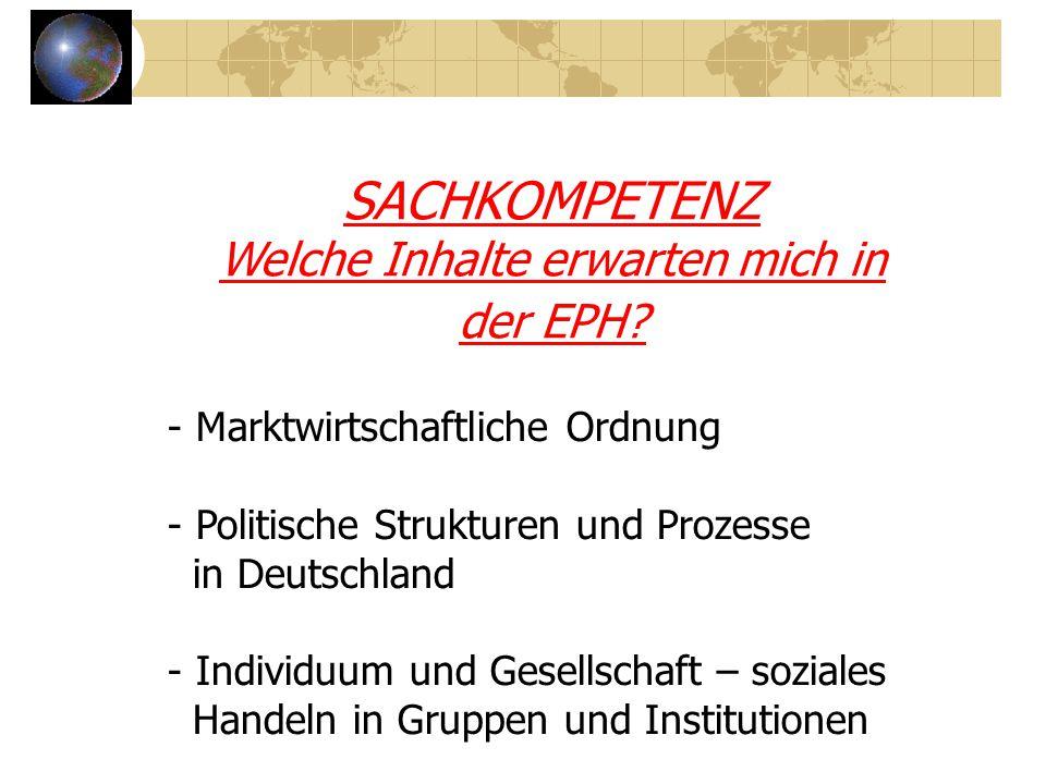 SACHKOMPETENZ Welche Inhalte erwarten mich in der EPH? - Marktwirtschaftliche Ordnung - Politische Strukturen und Prozesse in Deutschland - Individuum