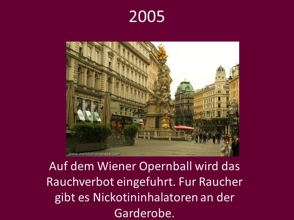 2005 Auf dem Wiener Opernball wird das Rauchverbot eingefuhrt. Fur Raucher gibt es Nickotininhalatoren an der Garderobe.