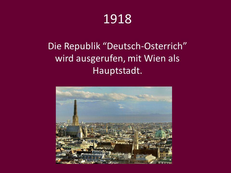 """1918 Die Republik """"Deutsch-Osterrich"""" wird ausgerufen, mit Wien als Hauptstadt."""