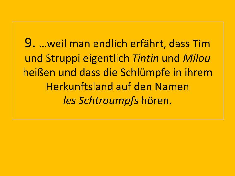9. …weil man endlich erfährt, dass Tim und Struppi eigentlich Tintin und Milou heißen und dass die Schlümpfe in ihrem Herkunftsland auf den Namen les