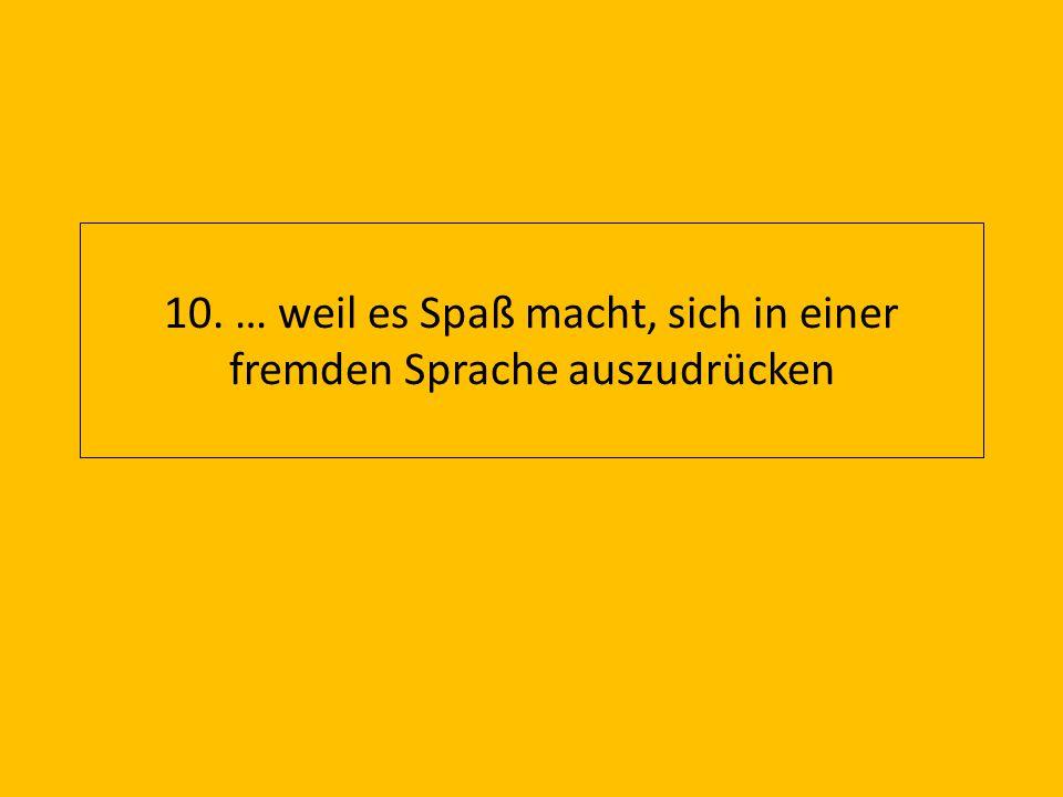 10. … weil es Spaß macht, sich in einer fremden Sprache auszudrücken