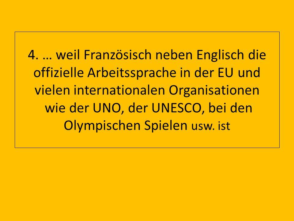 4. … weil Französisch neben Englisch die offizielle Arbeitssprache in der EU und vielen internationalen Organisationen wie der UNO, der UNESCO, bei de