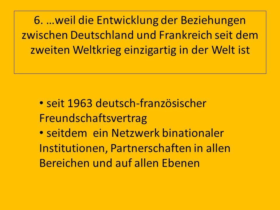 6. …weil die Entwicklung der Beziehungen zwischen Deutschland und Frankreich seit dem zweiten Weltkrieg einzigartig in der Welt ist seit 1963 deutsch-