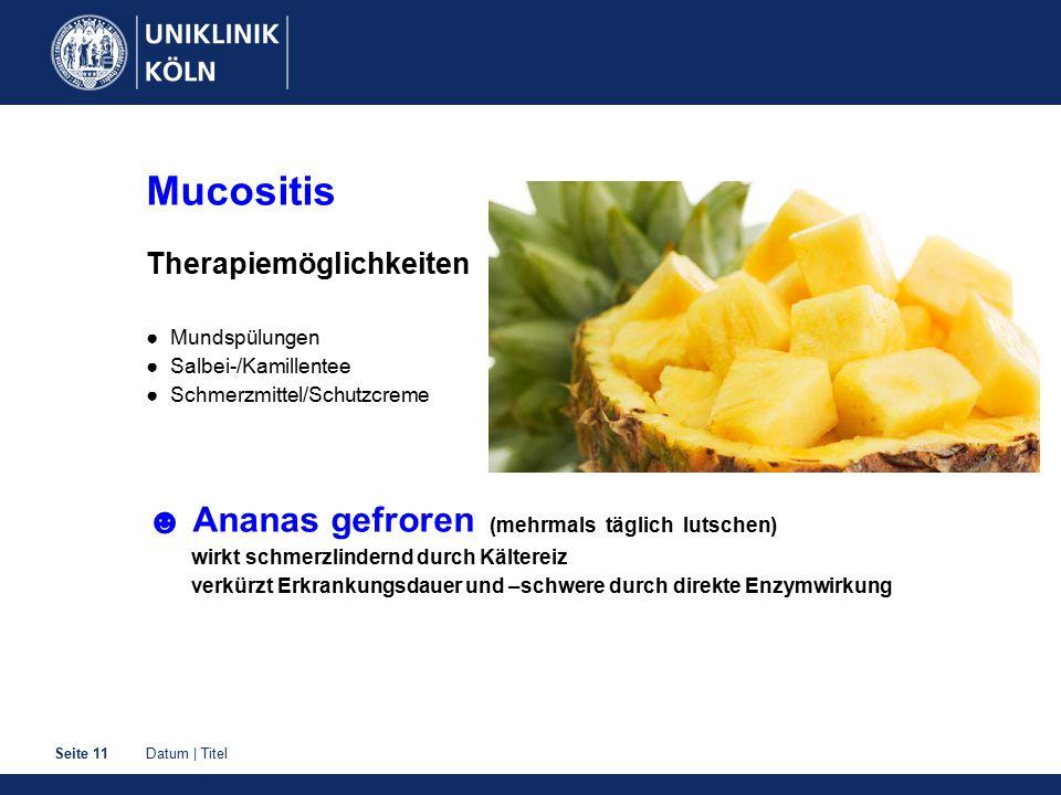 Datum | TitelSeite 11 Mucositis Therapiemöglichkeiten ● Mundspülungen ● Salbei-/Kamillentee ● Schmerzmittel/Schutzcreme ☻ Ananas gefroren (mehrmals tä