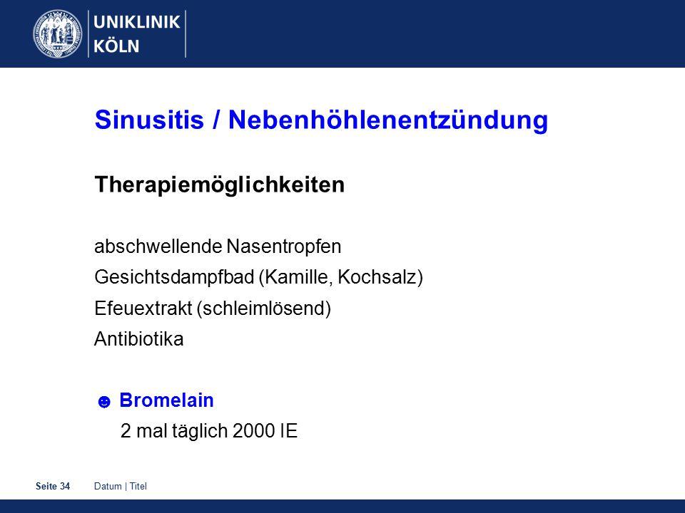 Datum | TitelSeite 34 Sinusitis / Nebenhöhlenentzündung Therapiemöglichkeiten abschwellende Nasentropfen Gesichtsdampfbad (Kamille, Kochsalz) Efeuextrakt (schleimlösend) Antibiotika ☻ Bromelain 2 mal täglich 2000 IE