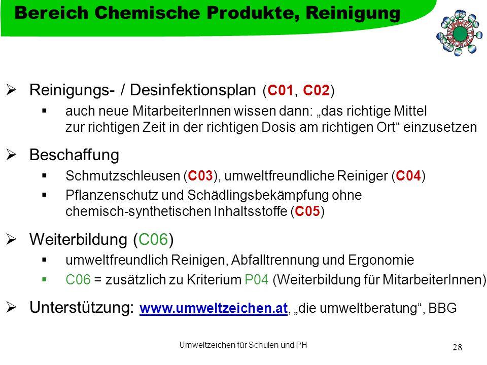 """Umweltzeichen für Schulen und PH 28  Reinigungs- / Desinfektionsplan (C01, C02)  auch neue MitarbeiterInnen wissen dann: """"das richtige Mittel zur richtigen Zeit in der richtigen Dosis am richtigen Ort einzusetzen  Beschaffung  Schmutzschleusen (C03), umweltfreundliche Reiniger (C04)  Pflanzenschutz und Schädlingsbekämpfung ohne chemisch-synthetischen Inhaltsstoffe (C05)  Weiterbildung (C06)  umweltfreundlich Reinigen, Abfalltrennung und Ergonomie  C06 = zusätzlich zu Kriterium P04 (Weiterbildung für MitarbeiterInnen)  Unterstützung: www.umweltzeichen.at, """"die umweltberatung , BBG www.umweltzeichen.at Bereich Chemische Produkte, Reinigung"""