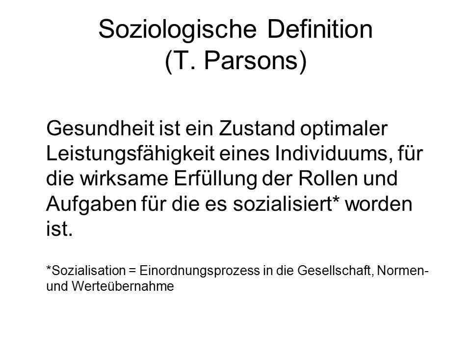 Soziologische Definition (T. Parsons) Gesundheit ist ein Zustand optimaler Leistungsfähigkeit eines Individuums, für die wirksame Erfüllung der Rollen