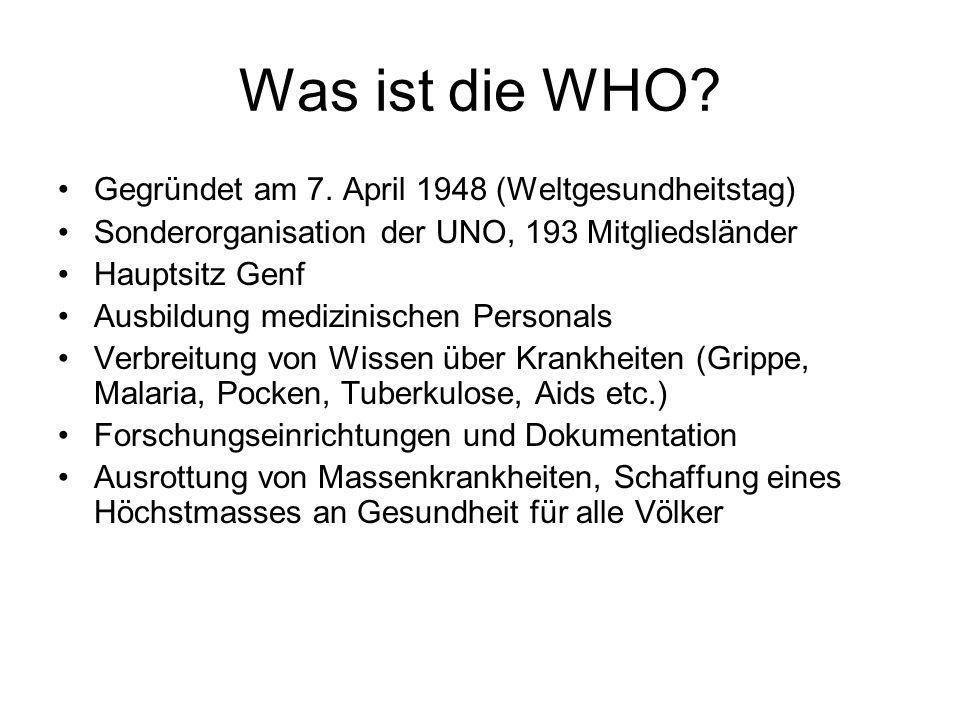 Was ist die WHO? Gegründet am 7. April 1948 (Weltgesundheitstag) Sonderorganisation der UNO, 193 Mitgliedsländer Hauptsitz Genf Ausbildung medizinisch