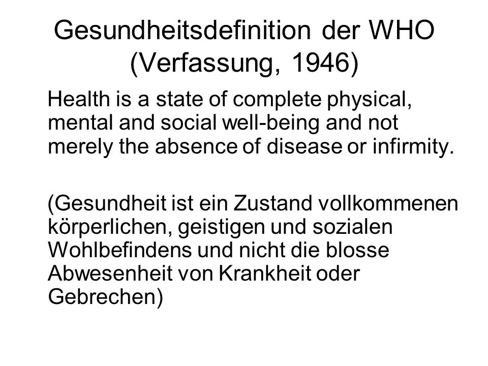 Gesundheitsdefinition der WHO (Verfassung, 1946) Health is a state of complete physical, mental and social well-being and not merely the absence of disease or infirmity.