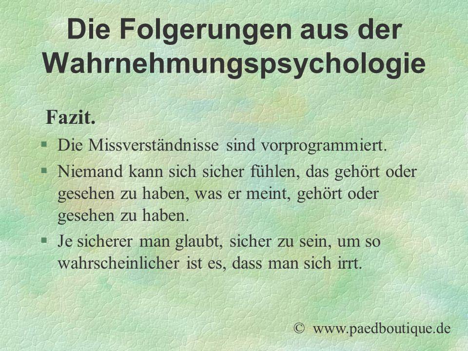 Die Folgerungen aus der Wahrnehmungspsychologie Fazit. §Die Missverständnisse sind vorprogrammiert. §Niemand kann sich sicher fühlen, das gehört oder
