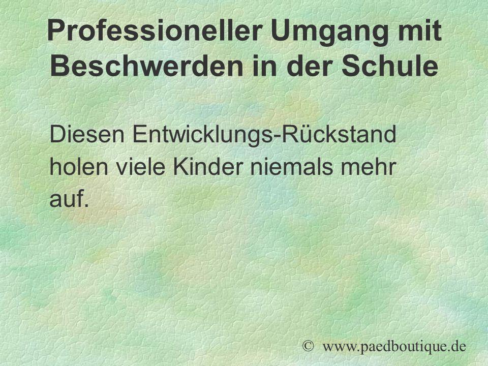 Diesen Entwicklungs-Rückstand holen viele Kinder niemals mehr auf. © www.paedboutique.de Professioneller Umgang mit Beschwerden in der Schule