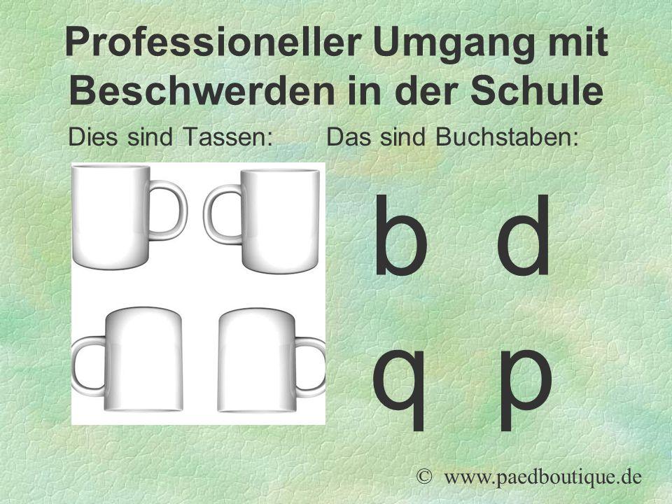 Dies sind Tassen: Das sind Buchstaben: © www.paedboutique.de Professioneller Umgang mit Beschwerden in der Schule b d q p