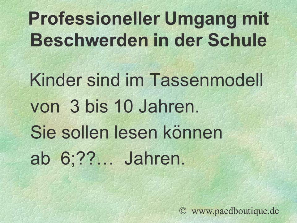 Kinder sind im Tassenmodell von 3 bis 10 Jahren. Sie sollen lesen können ab 6;??… Jahren. © www.paedboutique.de Professioneller Umgang mit Beschwerden