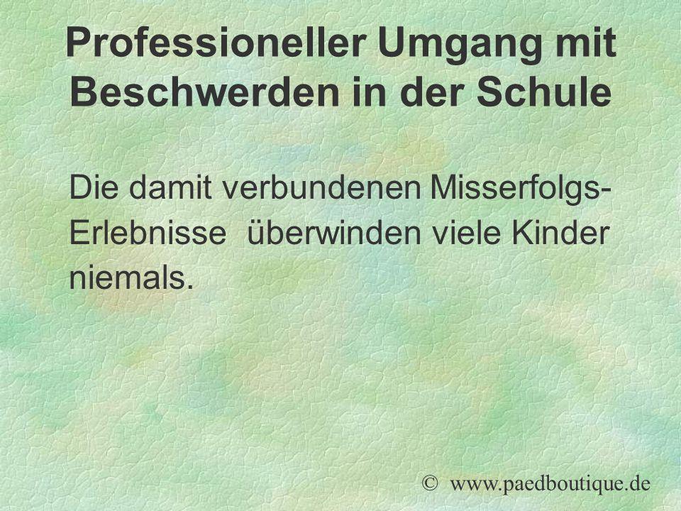 Die damit verbundenen Misserfolgs- Erlebnisse überwinden viele Kinder niemals. © www.paedboutique.de Professioneller Umgang mit Beschwerden in der Sch