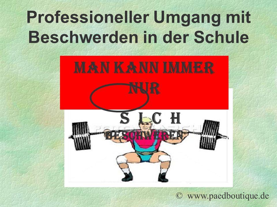 Man kann immer nur s i c h beschweren © www.paedboutique.de Professioneller Umgang mit Beschwerden in der Schule