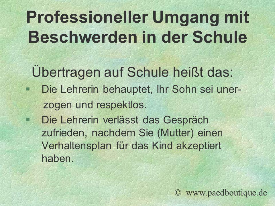 Übertragen auf Schule heißt das: §Die Lehrerin behauptet, Ihr Sohn sei uner- zogen und respektlos. §Die Lehrerin verlässt das Gespräch zufrieden, nach