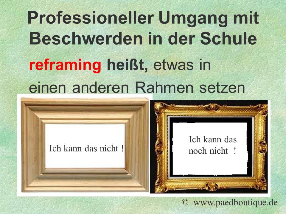 reframing heißt, etwas in einen anderen Rahmen setzen © www.paedboutique.de Professioneller Umgang mit Beschwerden in der Schule Ich kann das nicht !