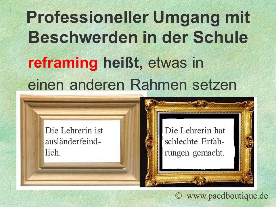 reframing heißt, etwas in einen anderen Rahmen setzen © www.paedboutique.de Professioneller Umgang mit Beschwerden in der Schule Die Lehrerin ist ausl