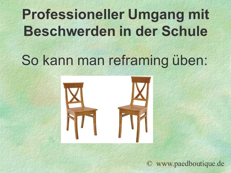 So kann man reframing üben: © www.paedboutique.de Professioneller Umgang mit Beschwerden in der Schule