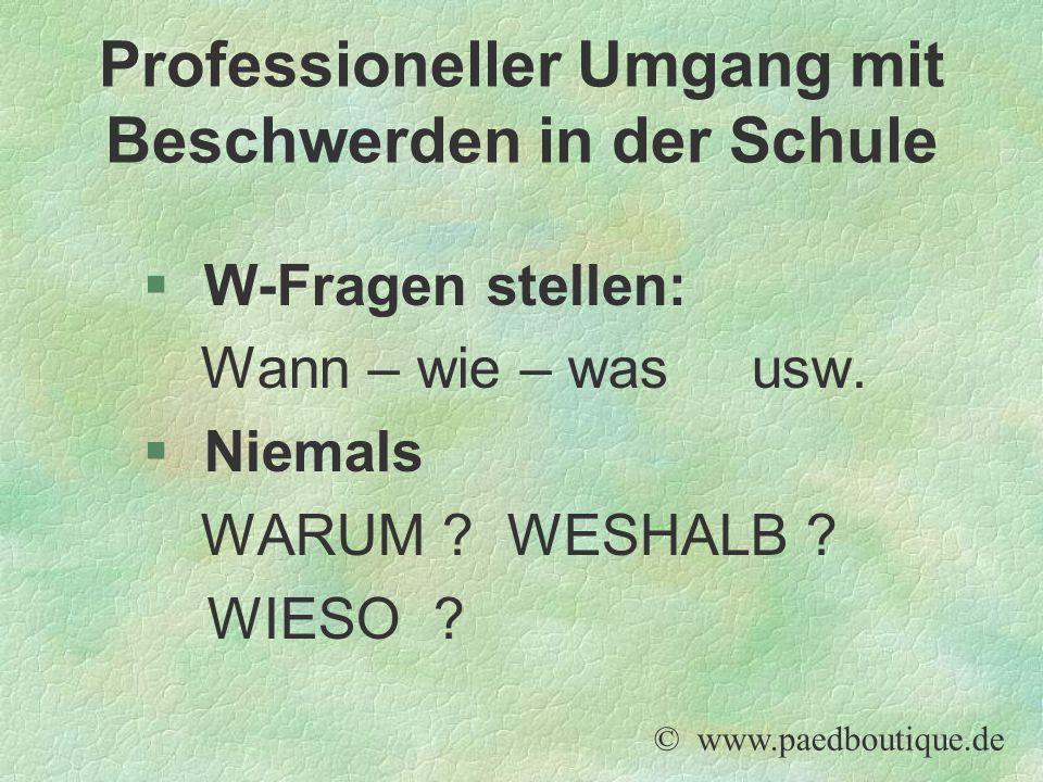 § W-Fragen stellen: Wann – wie – was usw. § Niemals WARUM ? WESHALB ? WIESO ? © www.paedboutique.de Professioneller Umgang mit Beschwerden in der Schu