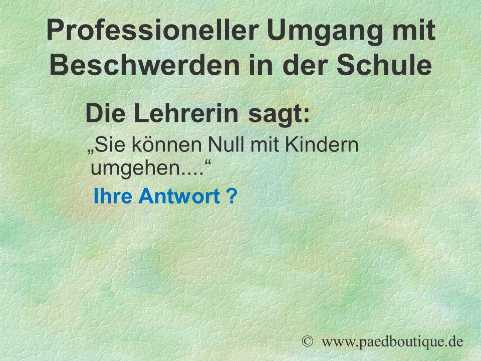 """Die Lehrerin sagt: """"Sie können Null mit Kindern umgehen...."""" Ihre Antwort ? © www.paedboutique.de Professioneller Umgang mit Beschwerden in der Schule"""