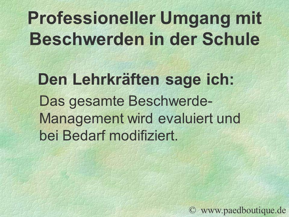 Den Lehrkräften sage ich: Das gesamte Beschwerde- Management wird evaluiert und bei Bedarf modifiziert. © www.paedboutique.de Professioneller Umgang m