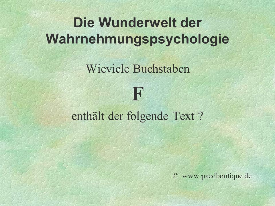 Die Wunderwelt der Wahrnehmungspsychologie Wieviele Buchstaben F enthält der folgende Text ? © www.paedboutique.de