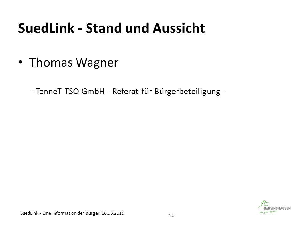 SuedLink - Stand und Aussicht Thomas Wagner - TenneT TSO GmbH - Referat für Bürgerbeteiligung - SuedLink - Eine Information der Bürger, 18.03.2015 14