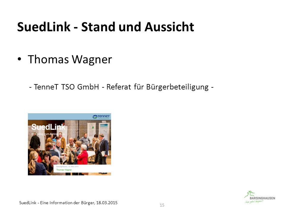 SuedLink - Stand und Aussicht Thomas Wagner - TenneT TSO GmbH - Referat für Bürgerbeteiligung - SuedLink - Eine Information der Bürger, 18.03.2015 15