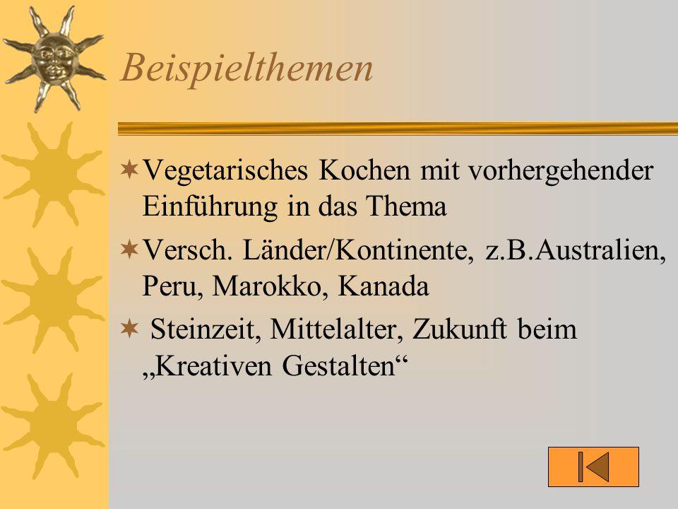 Beispielthemen  Vegetarisches Kochen mit vorhergehender Einführung in das Thema  Versch. Länder/Kontinente, z.B.Australien, Peru, Marokko, Kanada 
