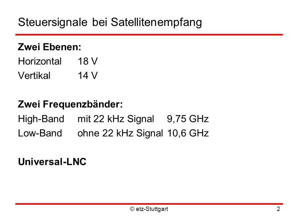 © etz-Stuttgart2 Steuersignale bei Satellitenempfang Zwei Ebenen: Horizontal18 V Vertikal14 V Zwei Frequenzbänder: High-Bandmit 22 kHz Signal9,75 GHz Low-Band ohne 22 kHz Signal10,6 GHz Universal-LNC