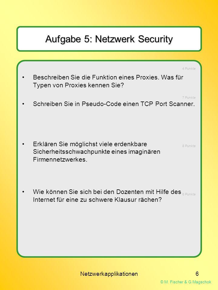 © M. Fischer & G.Magschok Netzwerkapplikationen6 Aufgabe 5: Netzwerk Security Beschreiben Sie die Funktion eines Proxies. Was für Typen von Proxies ke