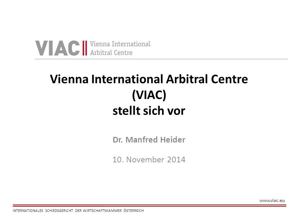 www.viac.eu INTERNATIONALES SCHIEDSGERICHT DER WIRTSCHAFTSKAMMER ÖSTERREICH Vienna International Arbitral Centre (VIAC) stellt sich vor Dr. Manfred He