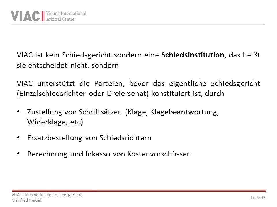 Folie 16 VIAC – Internationales Schiedsgericht, Manfred Heider VIAC ist kein Schiedsgericht sondern eine Schiedsinstitution, das heißt sie entscheidet