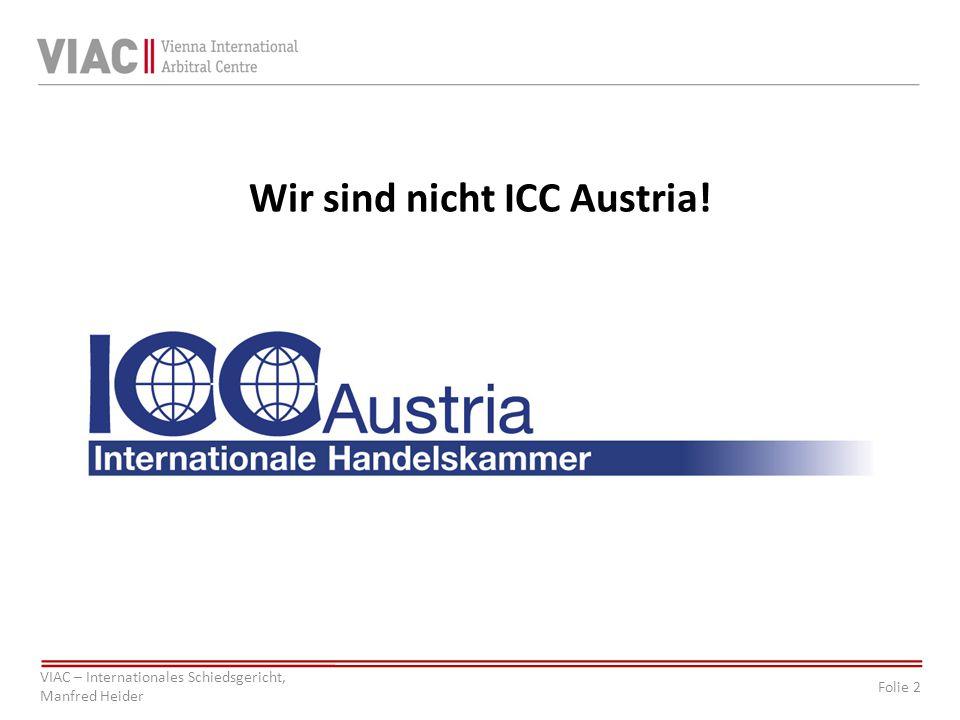 Folie 2 VIAC – Internationales Schiedsgericht, Manfred Heider Wir sind nicht ICC Austria!