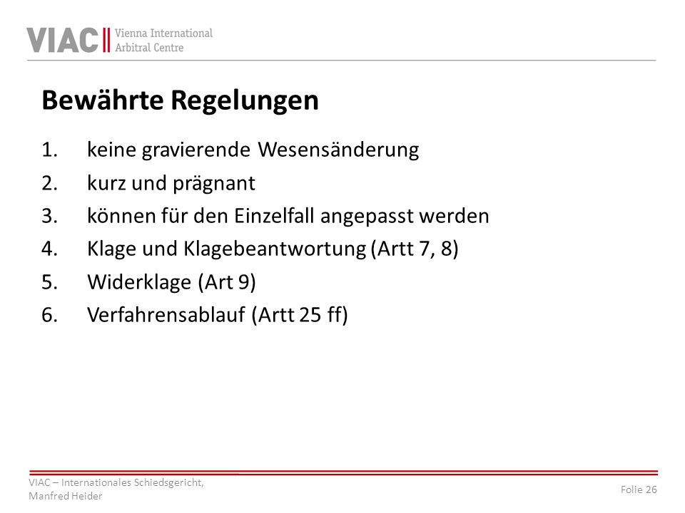 Folie 26 VIAC – Internationales Schiedsgericht, Manfred Heider Bewährte Regelungen 1.keine gravierende Wesensänderung 2.kurz und prägnant 3.können für den Einzelfall angepasst werden 4.Klage und Klagebeantwortung (Artt 7, 8) 5.Widerklage (Art 9) 6.Verfahrensablauf (Artt 25 ff)