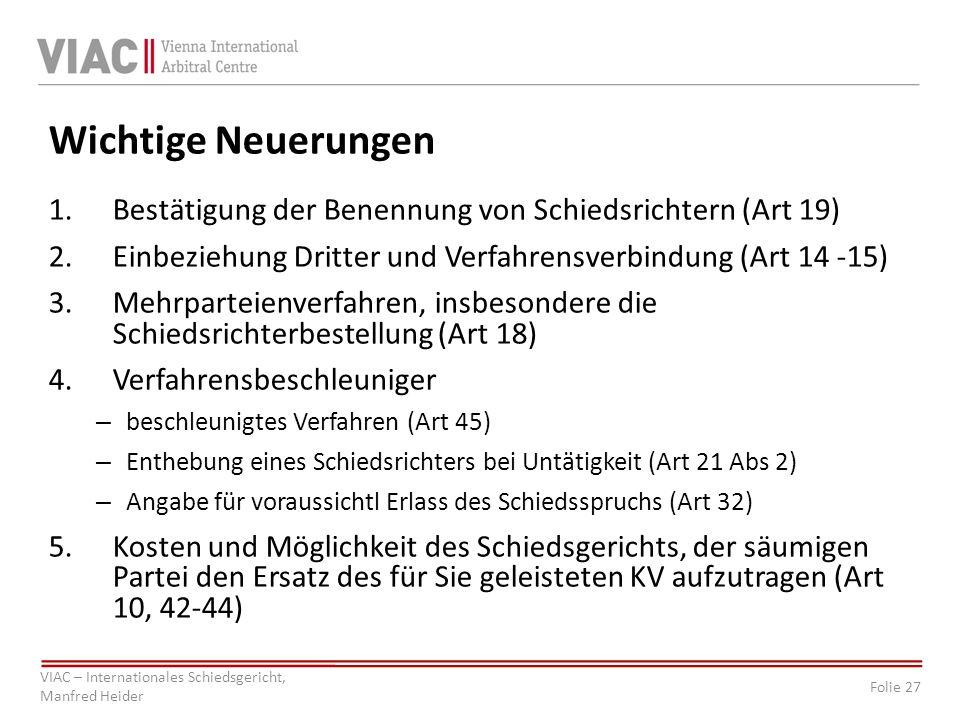 Folie 27 VIAC – Internationales Schiedsgericht, Manfred Heider Wichtige Neuerungen 1.Bestätigung der Benennung von Schiedsrichtern (Art 19) 2.Einbezie
