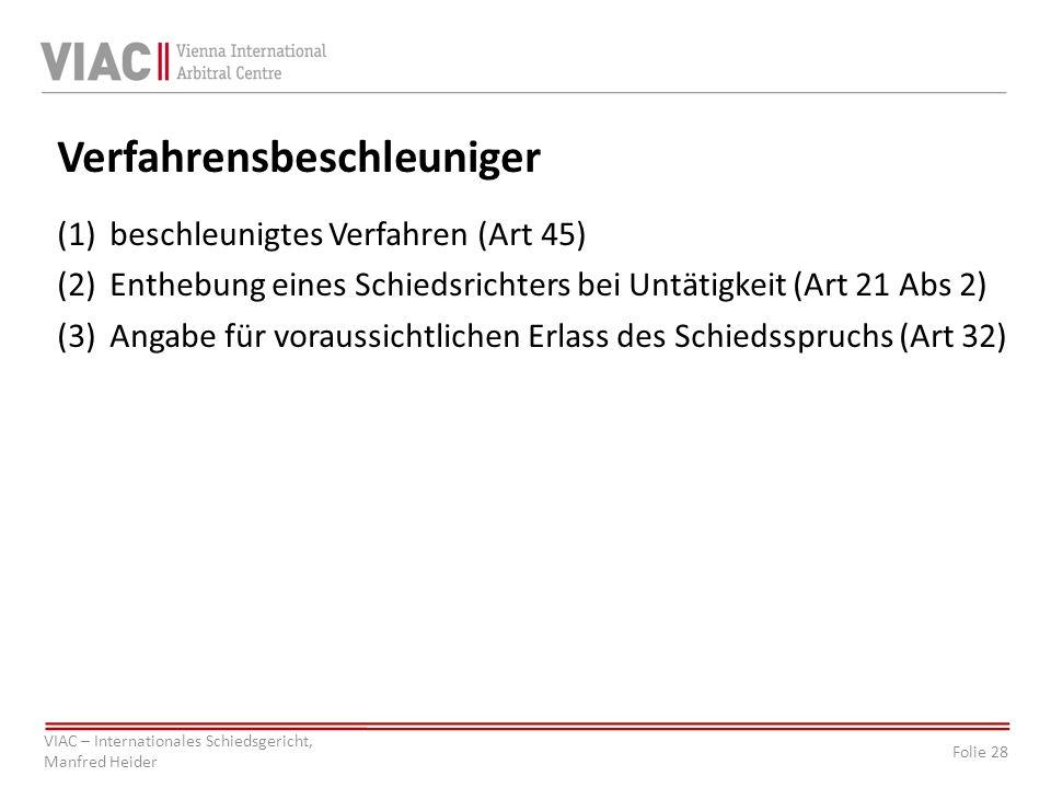 Folie 28 VIAC – Internationales Schiedsgericht, Manfred Heider Verfahrensbeschleuniger (1)beschleunigtes Verfahren (Art 45) (2)Enthebung eines Schiedsrichters bei Untätigkeit (Art 21 Abs 2) (3)Angabe für voraussichtlichen Erlass des Schiedsspruchs (Art 32)