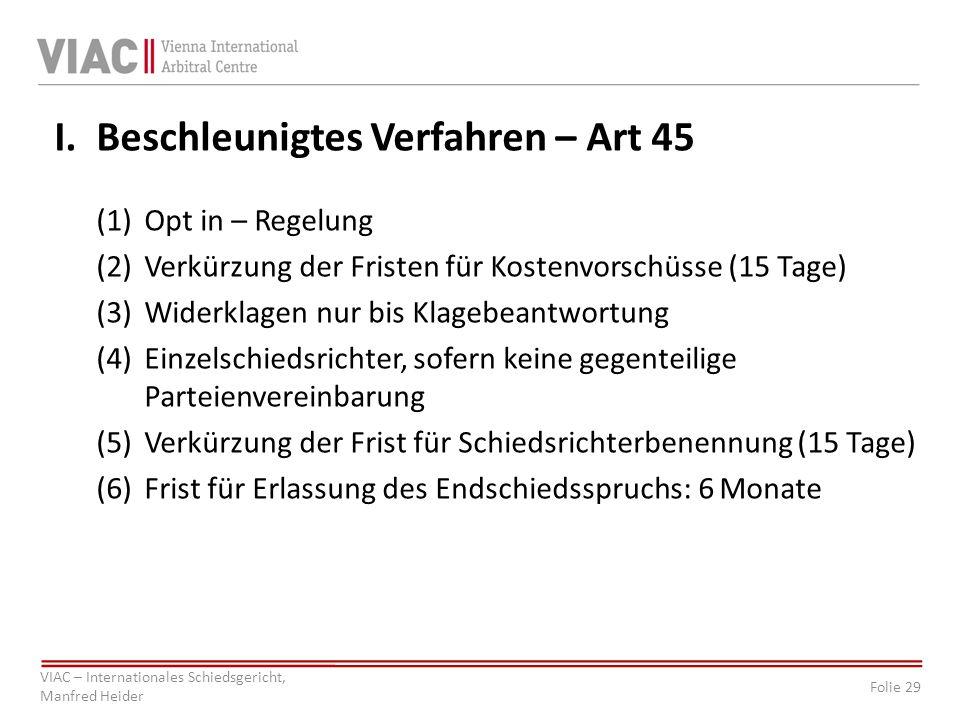 Folie 29 VIAC – Internationales Schiedsgericht, Manfred Heider I. Beschleunigtes Verfahren – Art 45 (1)Opt in – Regelung (2)Verkürzung der Fristen für