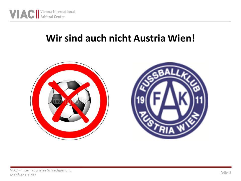 Folie 3 VIAC – Internationales Schiedsgericht, Manfred Heider Wir sind auch nicht Austria Wien!