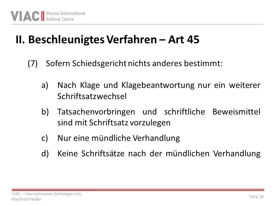 Folie 30 VIAC – Internationales Schiedsgericht, Manfred Heider II. Beschleunigtes Verfahren – Art 45 (7)Sofern Schiedsgericht nichts anderes bestimmt: