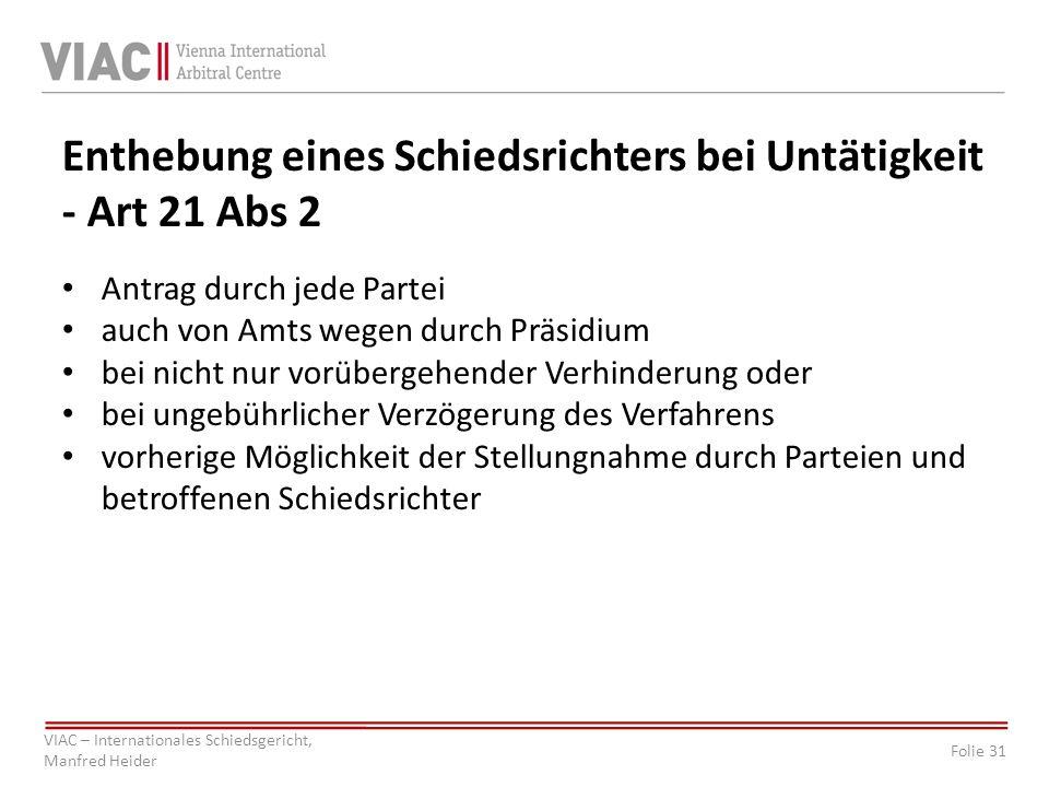 Folie 31 VIAC – Internationales Schiedsgericht, Manfred Heider Enthebung eines Schiedsrichters bei Untätigkeit - Art 21 Abs 2 Antrag durch jede Partei