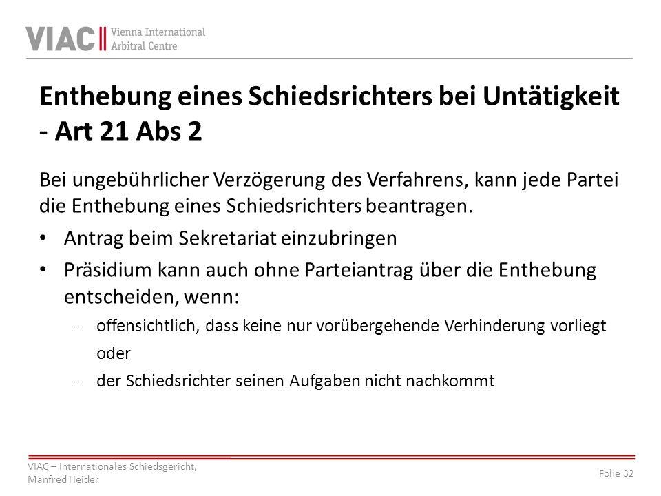 Folie 32 VIAC – Internationales Schiedsgericht, Manfred Heider Enthebung eines Schiedsrichters bei Untätigkeit - Art 21 Abs 2 Bei ungebührlicher Verzö