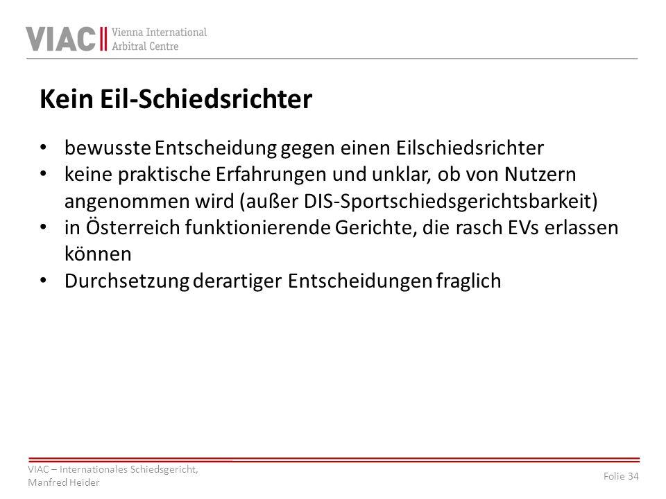 Folie 34 VIAC – Internationales Schiedsgericht, Manfred Heider Kein Eil-Schiedsrichter bewusste Entscheidung gegen einen Eilschiedsrichter keine prakt