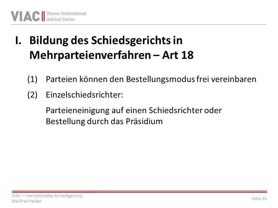 Folie 35 VIAC – Internationales Schiedsgericht, Manfred Heider I.Bildung des Schiedsgerichts in Mehrparteienverfahren – Art 18 (1)Parteien können den