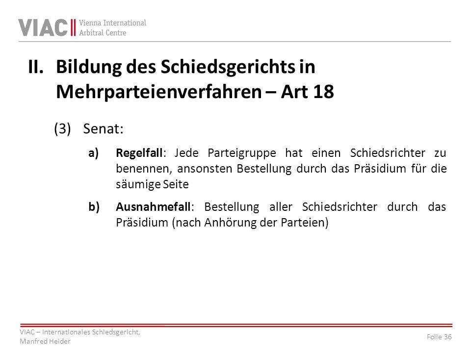 Folie 36 VIAC – Internationales Schiedsgericht, Manfred Heider II.Bildung des Schiedsgerichts in Mehrparteienverfahren – Art 18 (3)Senat: a)Regelfall: