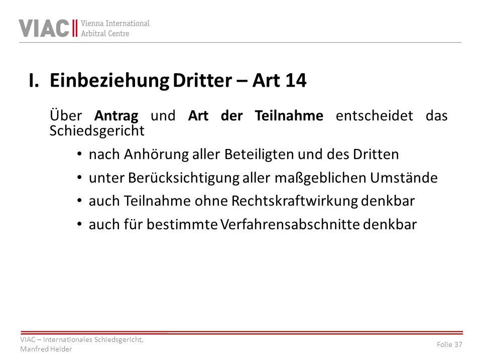 Folie 37 VIAC – Internationales Schiedsgericht, Manfred Heider I. Einbeziehung Dritter – Art 14 Über Antrag und Art der Teilnahme entscheidet das Schi