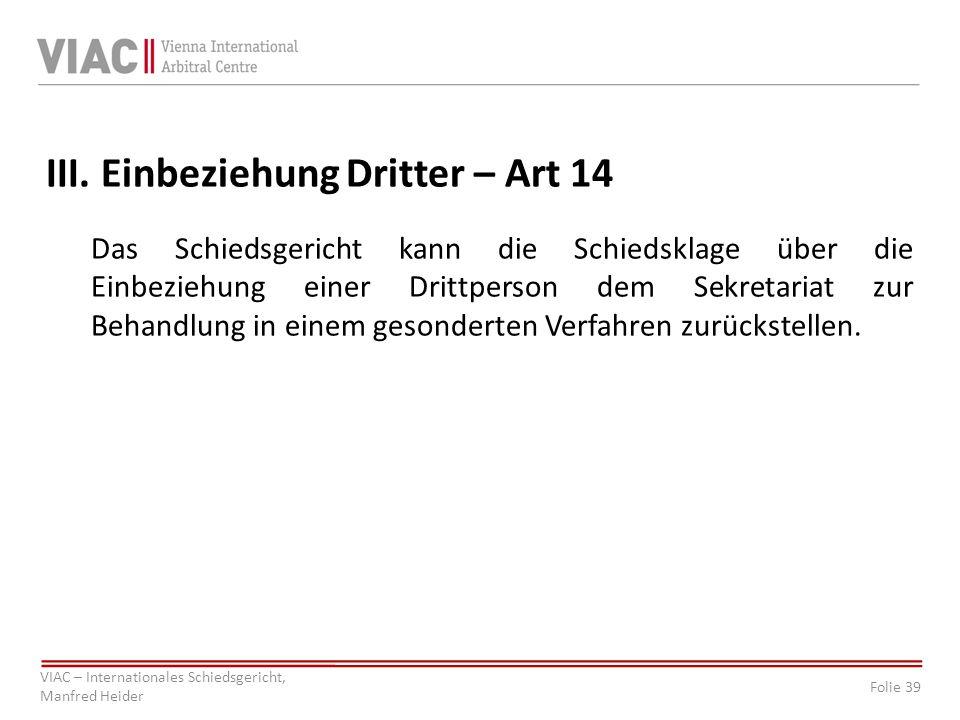 Folie 39 VIAC – Internationales Schiedsgericht, Manfred Heider III. Einbeziehung Dritter – Art 14 Das Schiedsgericht kann die Schiedsklage über die Ei