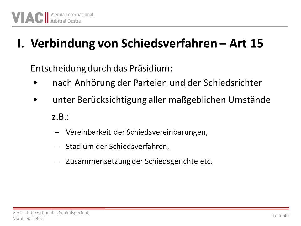 Folie 40 VIAC – Internationales Schiedsgericht, Manfred Heider I. Verbindung von Schiedsverfahren – Art 15 Entscheidung durch das Präsidium: nach Anhö