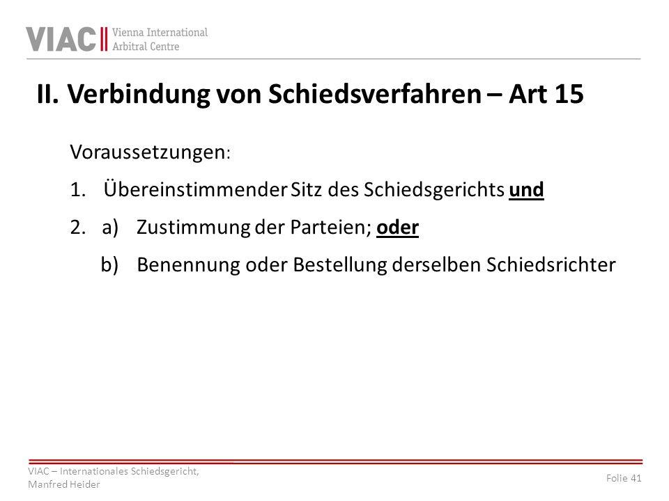Folie 41 VIAC – Internationales Schiedsgericht, Manfred Heider II. Verbindung von Schiedsverfahren – Art 15 Voraussetzungen : 1. Übereinstimmender Sit